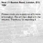 Please could you supply us with more information. We will then deal with the  request. Thankyou for reporting it.-23 Buxton Road, London, E15 1QU