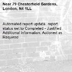 Automated report update, report status set to Completed - Justified Additional information: Actioned as Required -79 Chesterfield Gardens, London, N4 1LL