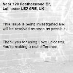 This issue is being investigated and will be resolved as soon as possible.   Thank you for using Love Leicester. You're making a real difference. -120 Featherstone Dr, Leicester LE2 9RE, UK