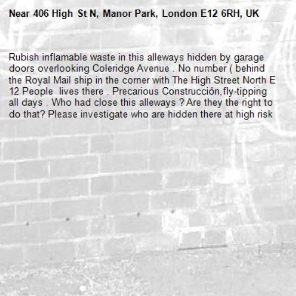 Rubish inflamable waste in this alleways hidden by garage doors overlooking Coleridge Avenue . No number ( behind the Royal Mail ship in the corner with The High Street North E 12 People  lives there . Precarious Construcción,fly-tipping  all days . Who had close this alleways ? Are they the right to do that? Please investigate who are hidden there at high risk -406 High St N, Manor Park, London E12 6RH, UK