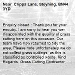 Enquiry closed : Thank you for your enquiry. I am sorry to hear you wer disappointed with the quaility of grass cutting here on this occasion. Our team have now returned to tidy the area, Please note unfortunately we do not collect grass cuttings, as this is classified as controlled waste. Kind Regards. Grass Cutting Contractor- Cripps Lane, Steyning, BN44 3YD