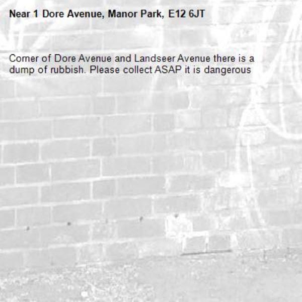 Corner of Dore Avenue and Landseer Avenue there is a dump of rubbish. Please collect ASAP it is dangerous -1 Dore Avenue, Manor Park, E12 6JT