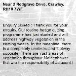 Enquiry closed : Thank you for your enquiry. Our routine hedge cutting programme has just started and will address highway vegetation in the coming weeks. In the meantine, there is a completely unobstructed footway opposite  There are vast areas of vegetation throughout Maidenbower that are the responsibility of adjacent land owners and it developers to maintain. We would appreciate the local community considering if they are able to help with maintaining vegetation in the area. Regards, WSCC-2 Redgrave Drive, Crawley, RH10 7WF