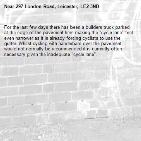 """For the last few days there has been a builders truck parked at the edge of the pavement here making the """"cycle-lane"""" feel even narrower as it is already forcing cyclists to use the gutter. Whilst cycling with handlebars over the pavement would not normally be recommended it is currently often necessary given the inadequate """"cycle lane"""". -297 London Road, Leicester, LE2 3ND"""