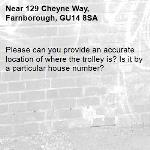 Please can you provide an accurate location of where the trolley is? Is it by a particular house number? -129 Cheyne Way, Farnborough, GU14 8SA