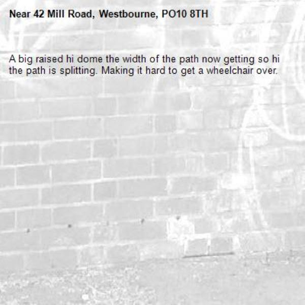 A big raised hi dome the width of the path now getting so hi the path is splitting. Making it hard to get a wheelchair over.-42 Mill Road, Westbourne, PO10 8TH