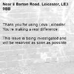 Thank you for using Love Leicester. You're making a real difference.  This issue is being investigated and will be resolved as soon as possible. -8 Barton Road, Leicester, LE3 9BB
