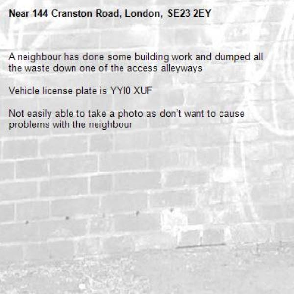 A neighbour has done some building work and dumped all the waste down one of the access alleyways  Vehicle license plate is YYI0 XUF  Not easily able to take a photo as don't want to cause problems with the neighbour -144 Cranston Road, London, SE23 2EY