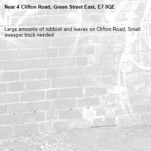 Large amounts of rubbish and leaves on Clifton Road. Small sweeper truck needed. -4 Clifton Road, Green Street East, E7 8QE