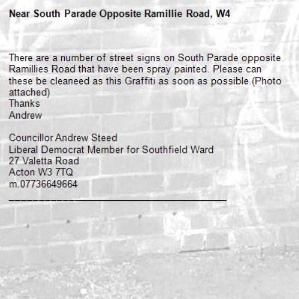 There are a number of street signs on South Parade opposite Ramillies Road that have been spray painted. Please can these be cleaneed as this Graffiti as soon as possible.(Photo attached) 