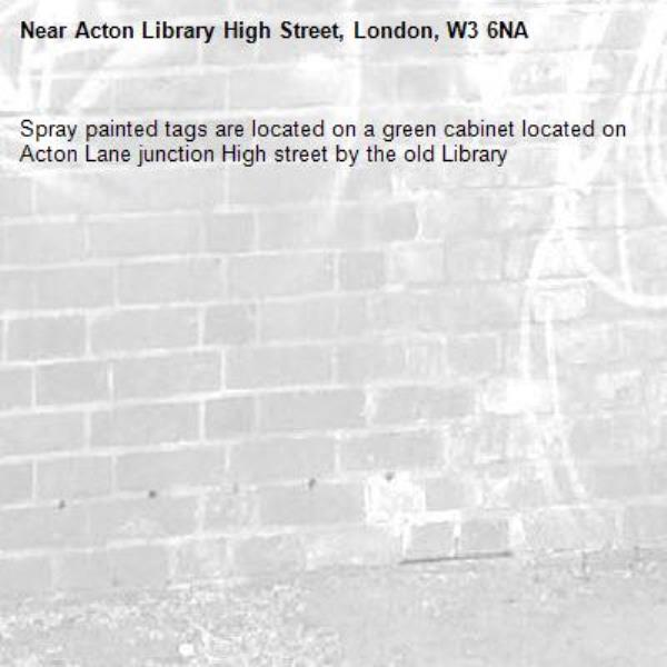 Spray painted tags are located on a green cabinet located on Acton Lane junction High street by the old Library -Acton Library High Street, London, W3 6NA