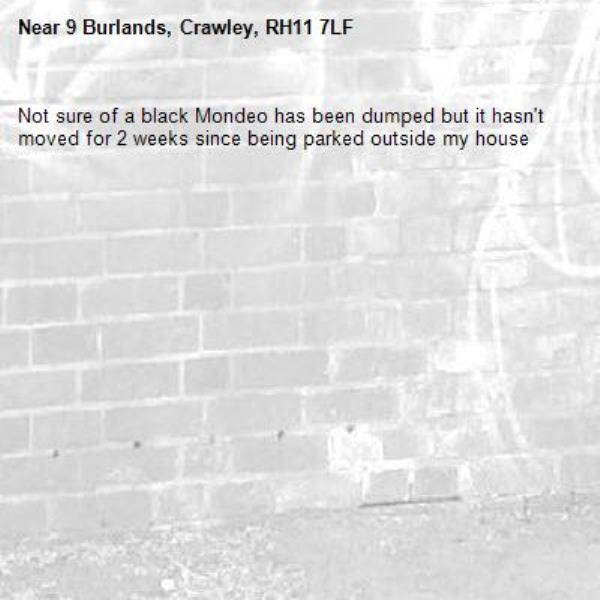 Not sure of a black Mondeo has been dumped but it hasn't moved for 2 weeks since being parked outside my house-9 Burlands, Crawley, RH11 7LF