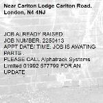 JOB ALREADY RAISED JOB NUMBER: 2250413 APPT DATE/ TIME: JOB IS AWATING PARTS . PLEASE CALL Alphatrack Systems Limited 01992 577799 FOR AN UPDATE -Carlton Lodge Carlton Road, London, N4 4NJ