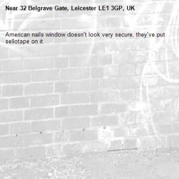American nails window doesn't look very secure, they've put sellotape on it-32 Belgrave Gate, Leicester LE1 3GP, UK