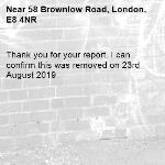 Thank you for your report. I can confirm this was removed on 23rd August 2019-58 Brownlow Road, London, E8 4NR