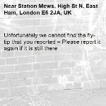 Unfortunately we cannot find the fly-tip that you reported – Please report it again if it is still there-Station Mews, High St N, East Ham, London E6 2JA, UK