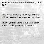 This issue is being investigated and will be resolved as soon as possible.  Thank you for using Love Leicester. You're making a real difference.-9 Comet Close, Leicester, LE3 9AE