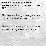 This issue is being investigated and will be resolved as soon as possible.   Thank you for using Love Leicester. You're making a real difference.  -Petrol Filling Station Thurmaston Lane, Leicester, LE4 9LP