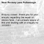 Enquiry closed : thank you for your enquiry regarding the repair on rectory lane . I am already aware of this and dealing with on enquiry no 3110051-Rectory Lane Pulborough