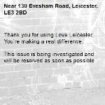 Thank you for using Love Leicester. You're making a real difference.  This issue is being investigated and will be resolved as soon as possible -130 Evesham Road, Leicester, LE3 2BD