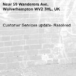 Customer Services update- Resolved -59 Wanderers Ave, Wolverhampton WV2 3HL, UK