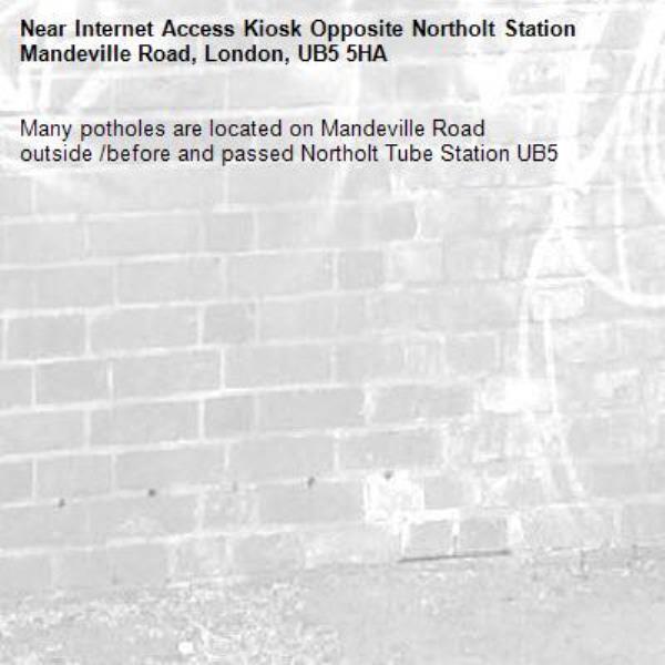 Many potholes are located on Mandeville Road outside /before and passed Northolt Tube Station UB5 -Internet Access Kiosk Opposite Northolt Station Mandeville Road, London, UB5 5HA