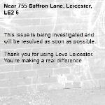 This issue is being investigated and will be resolved as soon as possible. 	 Thank you for using Love Leicester. You're making a real difference. -755 Saffron Lane, Leicester, LE2 6