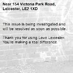 This issue is being investigated and will be resolved as soon as possible.  Thank you for using Love Leicester. You're making a real difference. -154 Victoria Park Road, Leicester, LE2 1XD