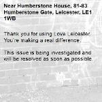 Thank you for using Love Leicester. You're making a real difference.  This issue is being investigated and will be resolved as soon as possible.  -Humberstone House, 81-83 Humberstone Gate, Leicester, LE1 1WB