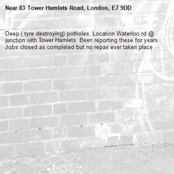 Deep ( tyre destroying) potholes. Location Waterloo rd @ junction with Tower Hamlets. Been reporting these for years . Jobs closed as completed but no repair ever taken place -83 Tower Hamlets Road, London, E7 9DD
