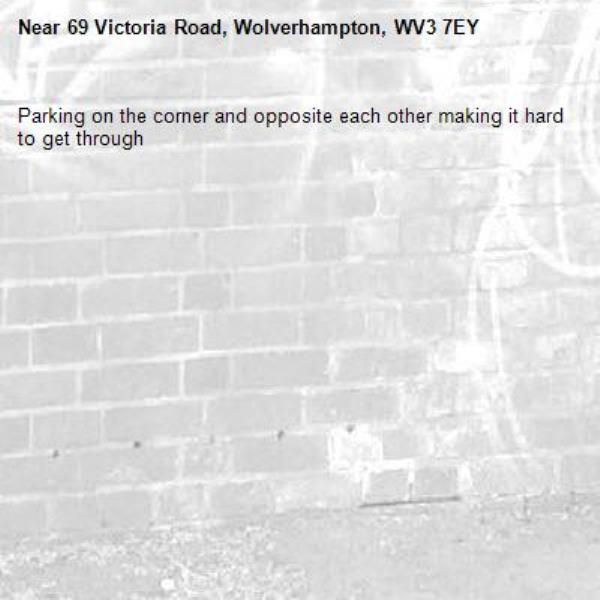 Parking on the corner and opposite each other making it hard to get through -69 Victoria Road, Wolverhampton, WV3 7EY