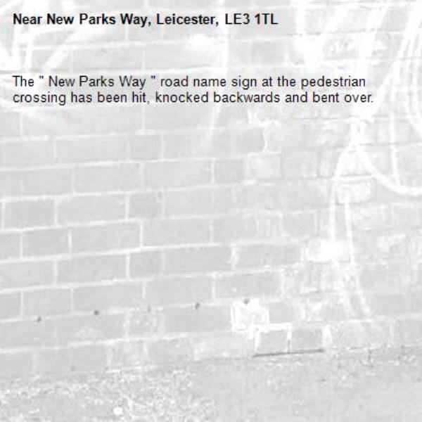 """The """" New Parks Way """" road name sign at the pedestrian crossing has been hit, knocked backwards and bent over.-New Parks Way, Leicester, LE3 1TL"""