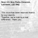 This issue has been resolved thanks to your reports. Together, we're making a real difference. Thank you.  -225 New Parks Crescent, Leicester, LE3 9NZ