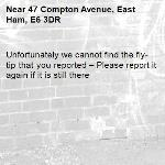 Unfortunately we cannot find the fly-tip that you reported – Please report it again if it is still there-47 Compton Avenue, East Ham, E6 3DR