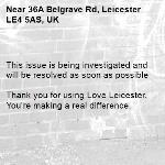 This issue is being investigated and will be resolved as soon as possible  Thank you for using Love Leicester. You're making a real difference.  -36A Belgrave Rd, Leicester LE4 5AS, UK