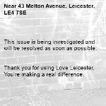 This issue is being investigated and will be resolved as soon as possible.   Thank you for using Love Leicester. You're making a real difference. -43 Melton Avenue, Leicester, LE4 7SE