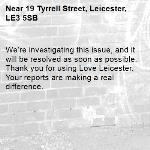 We're investigating this issue, and it will be resolved as soon as possible. Thank you for using Love Leicester. Your reports are making a real difference. -19 Tyrrell Street, Leicester, LE3 5SB