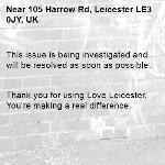 This issue is being investigated and will be resolved as soon as possible.   Thank you for using Love Leicester. You're making a real difference. -105 Harrow Rd, Leicester LE3 0JY, UK