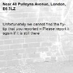 Unfortunately we cannot find the fly-tip that you reported – Please report it again if it is still there-48 Pulleyns Avenue, London, E6 3LZ