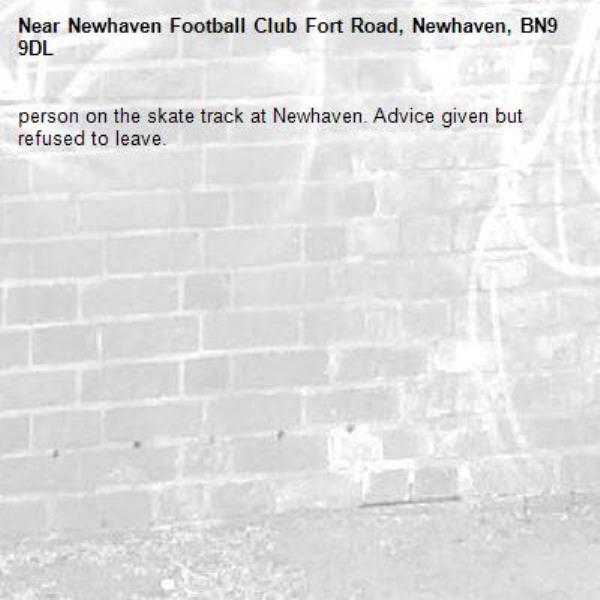 person on the skate track at Newhaven. Advice given but refused to leave.-Newhaven Football Club Fort Road, Newhaven, BN9 9DL