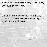 Unfortunately we cannot find the fly-tip that you reported – Please report it again if it is still there-136 Folkestone Rd, East Ham, London E6 6AY, UK