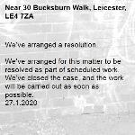 We've arranged a resolution.  We've arranged for this matter to be resolved as part of scheduled work. We've closed the case, and the work will be carried out as soon as possible. 27.1.2020-30 Bucksburn Walk, Leicester, LE4 7ZA