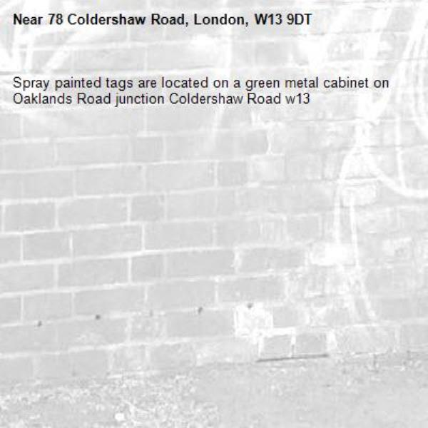 Spray painted tags are located on a green metal cabinet on Oaklands Road junction Coldershaw Road w13-78 Coldershaw Road, London, W13 9DT