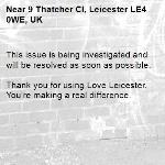This issue is being investigated and will be resolved as soon as possible.  Thank you for using Love Leicester. You're making a real difference.-9 Thatcher Cl, Leicester LE4 0WE, UK