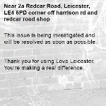 This issue is being investigated and will be resolved as soon as possible.   Thank you for using Love Leicester. You're making a real difference. -2a Redcar Road, Leicester, LE4 6PD corner off harrison rd and redcar road shop