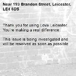 Thank you for using Love Leicester. You're making a real difference.  This issue is being investigated and will be resolved as soon as possible -193 Brandon Street, Leicester, LE4 6DS