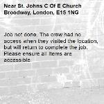 Job not done. The crew had no access when they visited the location, but will return to complete the job. Please ensure all Items are accessible.-St. Johns C Of E Church Broadway, London, E15 1NG
