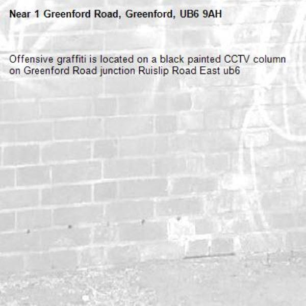Offensive graffiti is located on a black painted CCTV column on Greenford Road junction Ruislip Road East ub6 -1 Greenford Road, Greenford, UB6 9AH