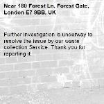 Further investigation is underway to resolve the issue by our waste collection Service. Thank you for reporting it.-180 Forest Ln, Forest Gate, London E7 9BB, UK