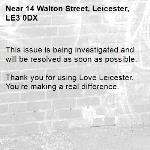 This issue is being investigated and will be resolved as soon as possible. 	 Thank you for using Love Leicester. You're making a real difference. -14 Walton Street, Leicester, LE3 0DX